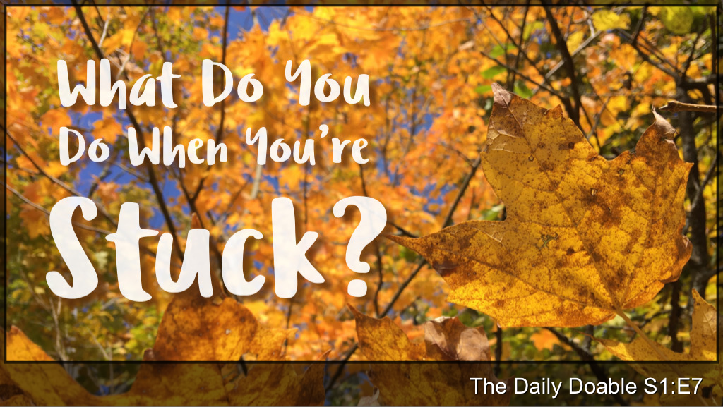The Daily Doable – S1:E7 What Do You When You're Stuck?