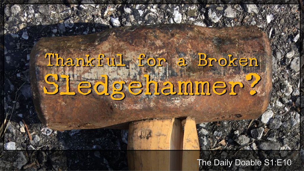 Thankful for a BROKEN Sledgehammer? The Daily Doable – S1:E10