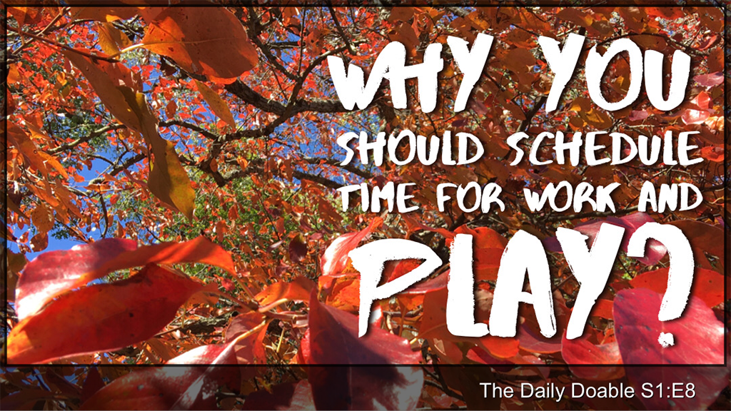 Why You Should Schedule Time For Work and Play? The Daily Doable – S1:E8