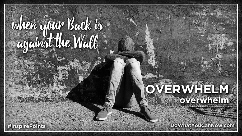 When Your Back Is Against the Wall, OVERWHELM overwhelm