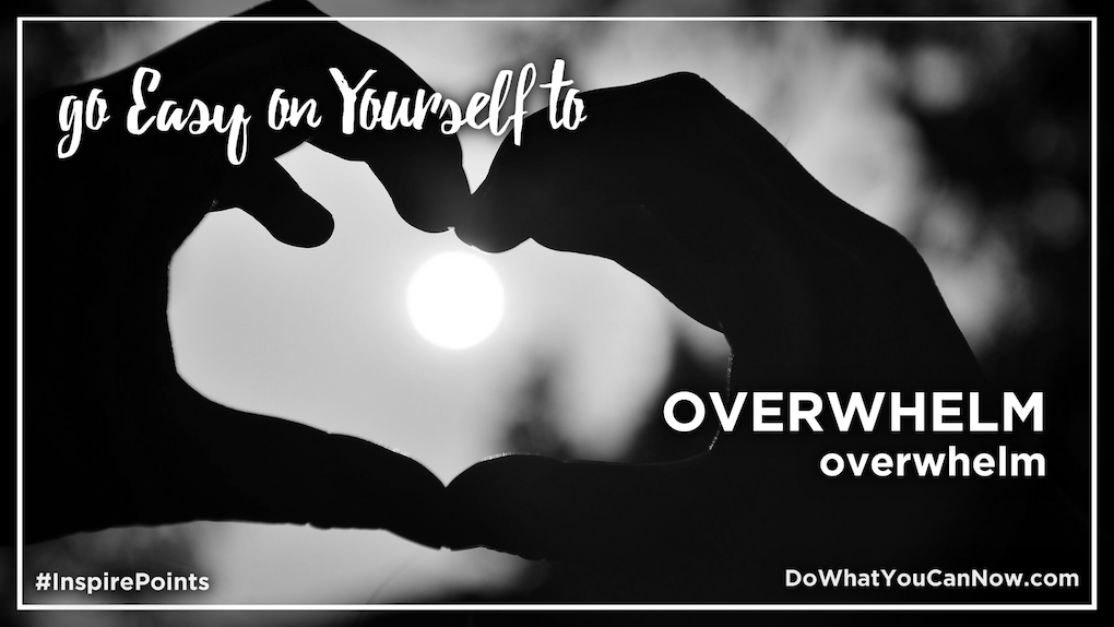 Go Easy on Yourself to OVERWHELM overwhelm