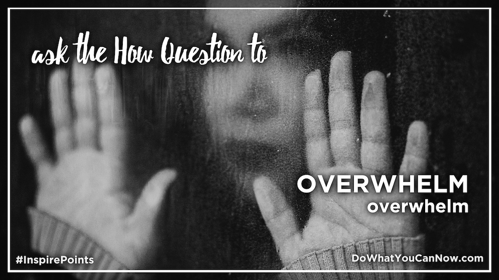 Ask the How Question to OVERWHELM overwhelm?