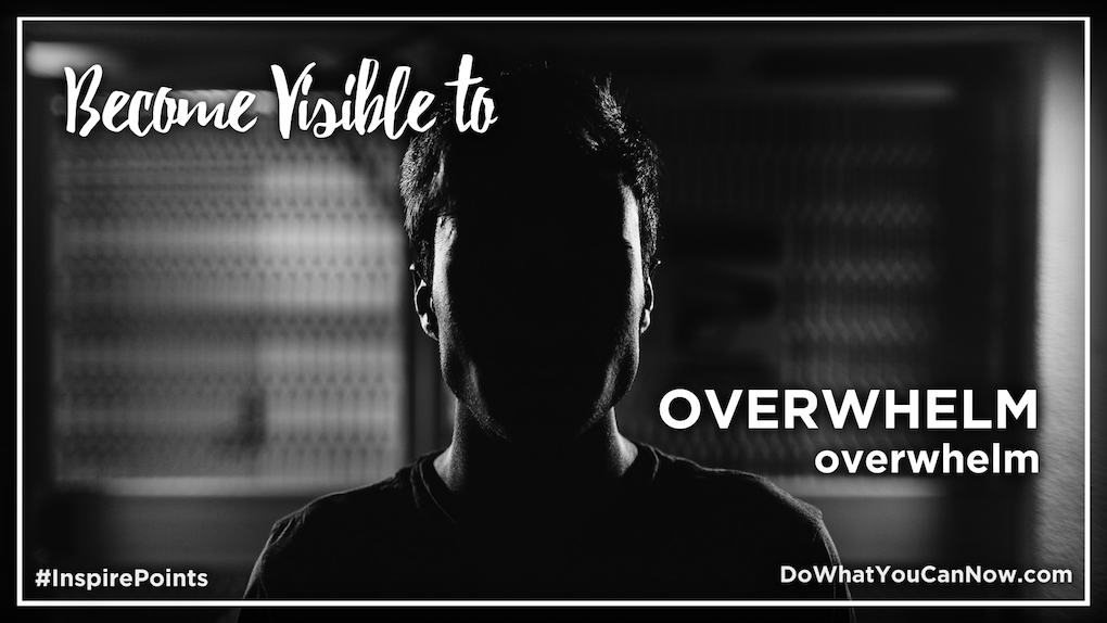 Become Visible to OVERWHELM overwhelm